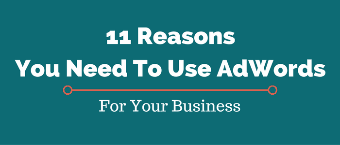11 Reasons You Need To Use Google AdWords For Your Business