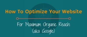 How To Optimize Your Website For Maximum Organic Reach (aka Google)