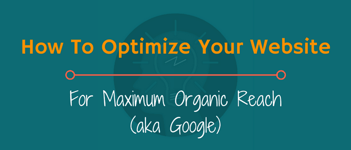 How To Optimize Your Website For Maximum Organic Reach (aka Google)