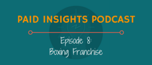 Paid Insights Podcast Episode 8: Boxing Franchise