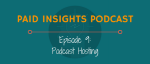 Paid Insights Podcast Episode 9: Podcast Hosting