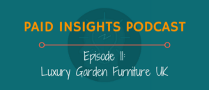 Paid Insights Podcast Episode 11: Luxury Garden Furniture UK