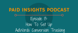Paid Insights Podcast Episode 13: How To Set Up AdWords Conversion Tracking