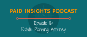 Paid Insights Podcast Episode 16: Estate Planning Attorney